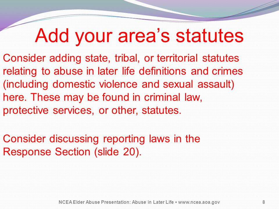 Add your area's statutes NCEA Elder Abuse Presentation: Abuse in Later Life www.ncea.aoa.gov8 Consider adding state, tribal, or territorial statutes r