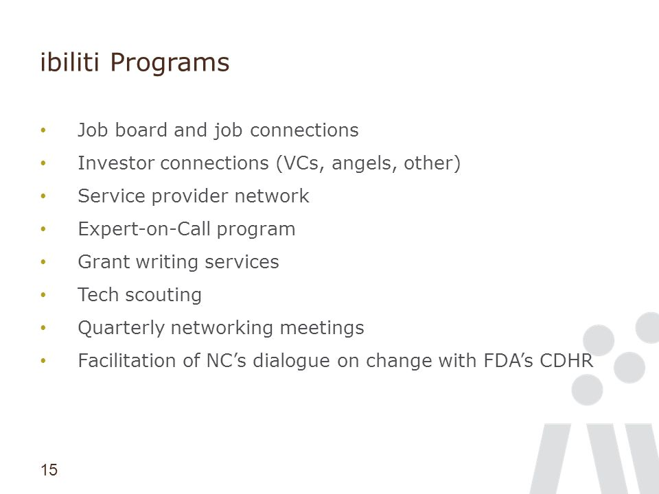 15 ibiliti Programs Job board and job connections Investor connections (VCs, angels, other) Service provider network Expert-on-Call program Grant writ