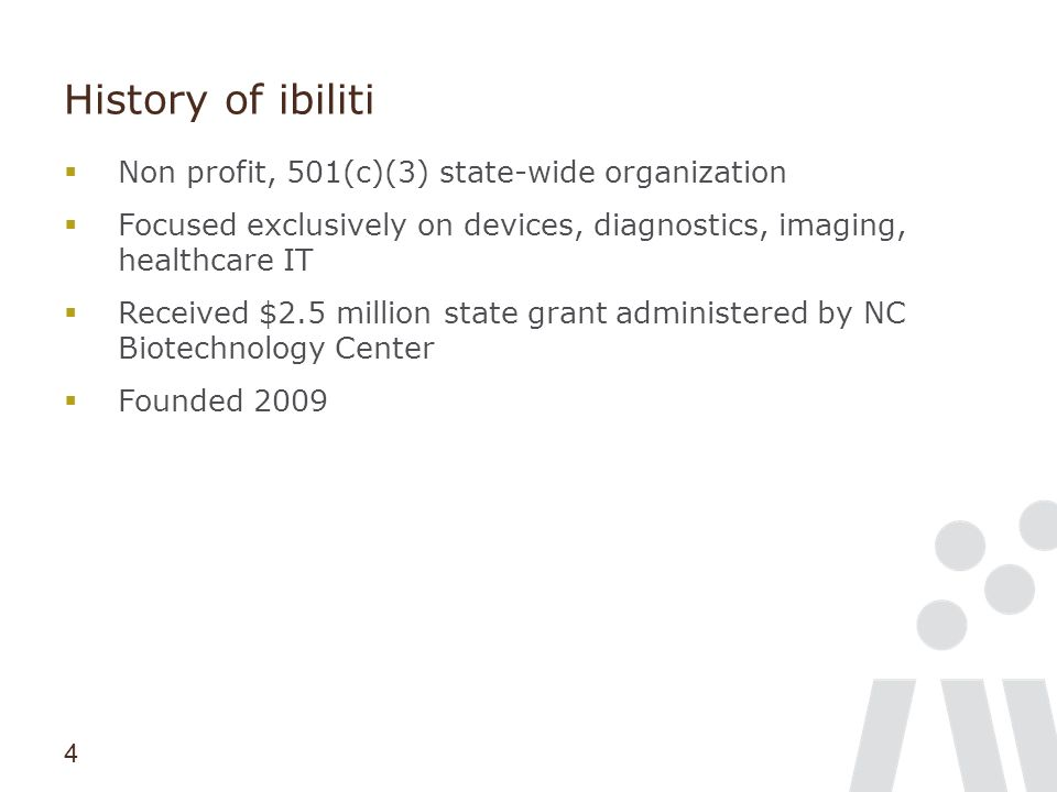 4 History of ibiliti  Non profit, 501(c)(3) state-wide organization  Focused exclusively on devices, diagnostics, imaging, healthcare IT  Received