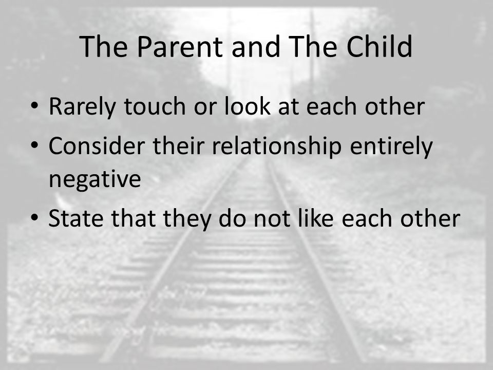 The Parent and The Child Rarely touch or look at each other Consider their relationship entirely negative State that they do not like each other