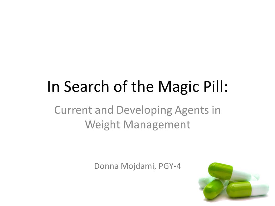 In Search of the Magic Pill: Current and Developing Agents in Weight Management Donna Mojdami, PGY-4