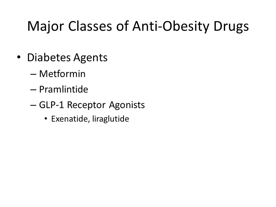 Major Classes of Anti-Obesity Drugs Diabetes Agents – Metformin – Pramlintide – GLP-1 Receptor Agonists Exenatide, liraglutide