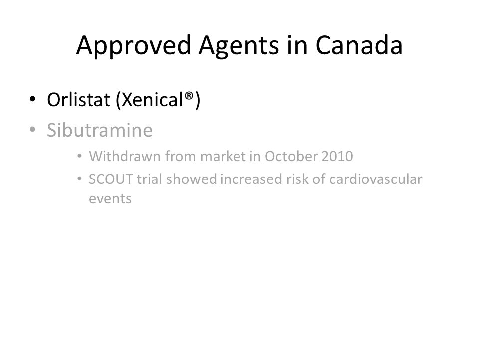 Approved Agents in Canada Orlistat (Xenical®) Sibutramine Withdrawn from market in October 2010 SCOUT trial showed increased risk of cardiovascular events