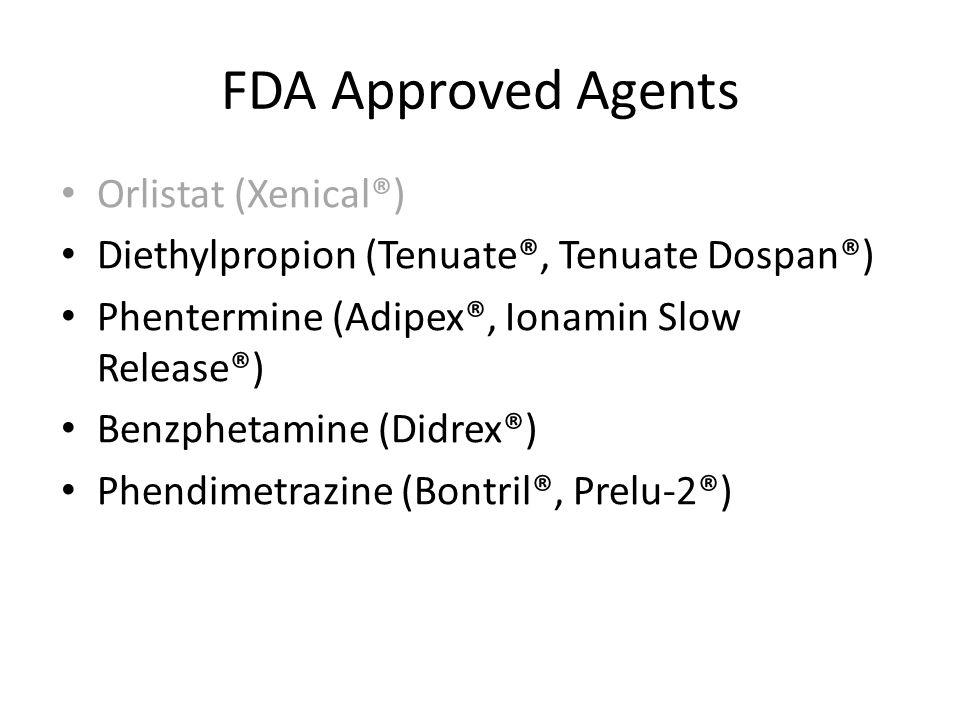 FDA Approved Agents Orlistat (Xenical®) Diethylpropion (Tenuate®, Tenuate Dospan®) Phentermine (Adipex®, Ionamin Slow Release®) Benzphetamine (Didrex®) Phendimetrazine (Bontril®, Prelu-2®) Orlistat (Xenical®) Diethylpropion (Tenuate®, Tenuate Dospan®) Phentermine (Adipex®, Ionamin Slow Release®) Benzphetamine (Didrex®) Phendimetrazine (Bontril®, Prelu-2®)