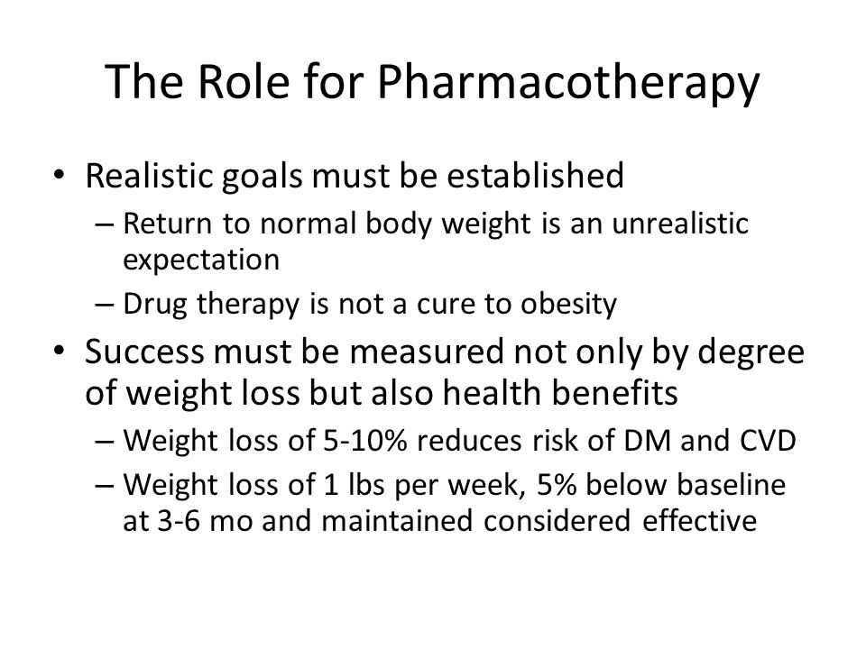 The Role for Pharmacotherapy Realistic goals must be established – Return to normal body weight is an unrealistic expectation – Drug therapy is not a cure to obesity Success must be measured not only by degree of weight loss but also health benefits – Weight loss of 5-10% reduces risk of DM and CVD – Weight loss of 1 lbs per week, 5% below baseline at 3-6 mo and maintained considered effective