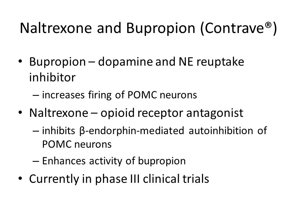Naltrexone and Bupropion (Contrave®) Bupropion – dopamine and NE reuptake inhibitor – increases firing of POMC neurons Naltrexone – opioid receptor antagonist – inhibits β-endorphin-mediated autoinhibition of POMC neurons – Enhances activity of bupropion Currently in phase III clinical trials