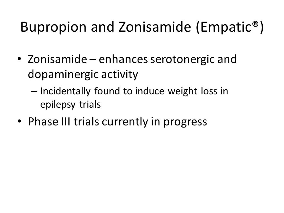 Bupropion and Zonisamide (Empatic®) Zonisamide – enhances serotonergic and dopaminergic activity – Incidentally found to induce weight loss in epilepsy trials Phase III trials currently in progress