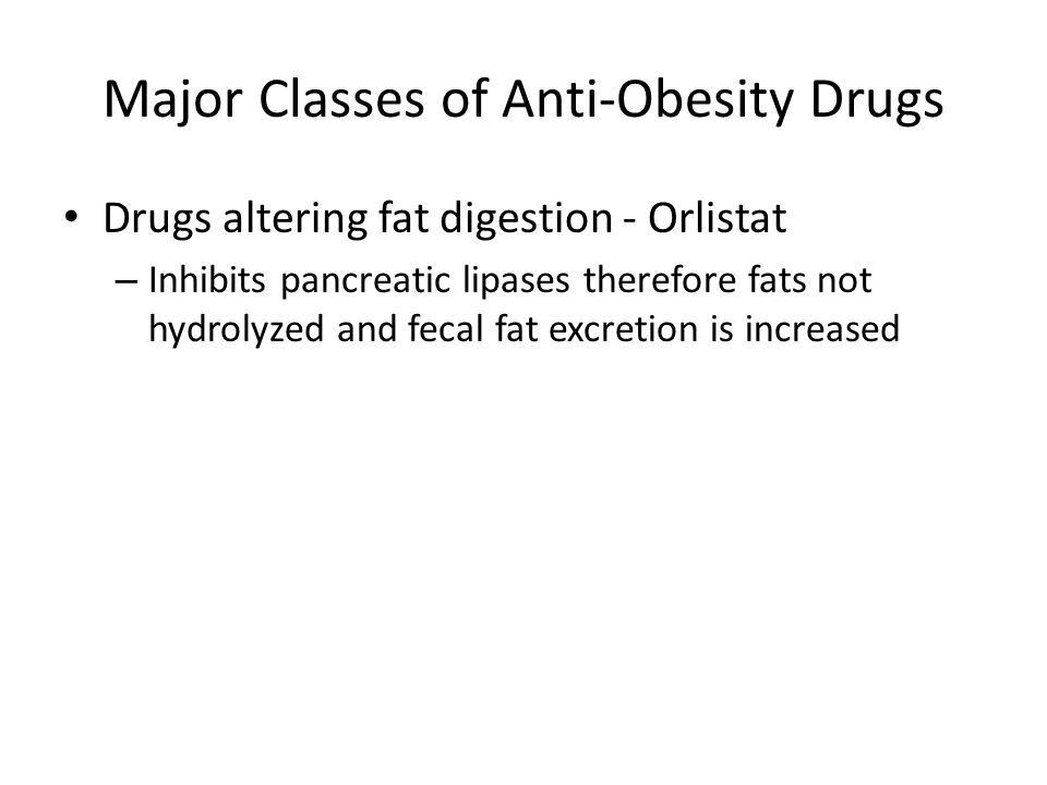 Major Classes of Anti-Obesity Drugs Drugs altering fat digestion - Orlistat – Inhibits pancreatic lipases therefore fats not hydrolyzed and fecal fat excretion is increased