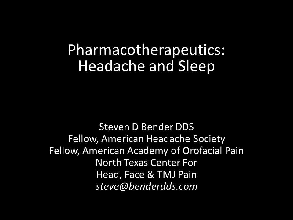 Steven D Bender DDS Fellow, American Headache Society Fellow, American Academy of Orofacial Pain North Texas Center For Head, Face & TMJ Pain steve@benderdds.com Pharmacotherapeutics: Headache and Sleep