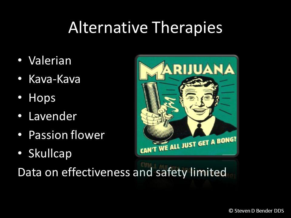 © Steven D Bender DDS Alternative Therapies Valerian Kava-Kava Hops Lavender Passion flower Skullcap Data on effectiveness and safety limited