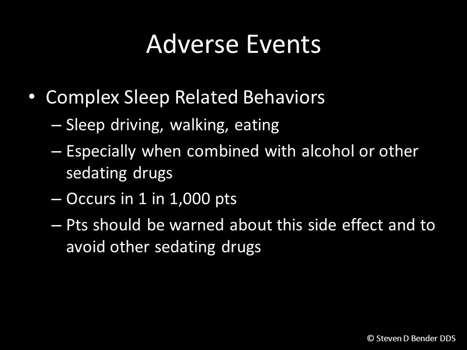 © Steven D Bender DDS Adverse Events Complex Sleep Related Behaviors – Sleep driving, walking, eating – Especially when combined with alcohol or other sedating drugs – Occurs in 1 in 1,000 pts – Pts should be warned about this side effect and to avoid other sedating drugs