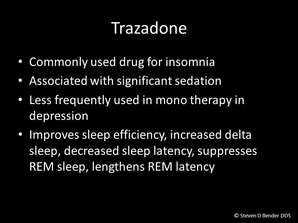 © Steven D Bender DDS Trazadone Commonly used drug for insomnia Associated with significant sedation Less frequently used in mono therapy in depression Improves sleep efficiency, increased delta sleep, decreased sleep latency, suppresses REM sleep, lengthens REM latency