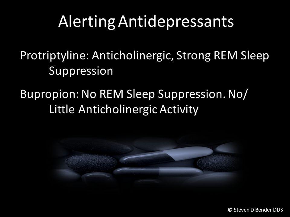 © Steven D Bender DDS Alerting Antidepressants Protriptyline: Anticholinergic, Strong REM Sleep Suppression Bupropion: No REM Sleep Suppression.