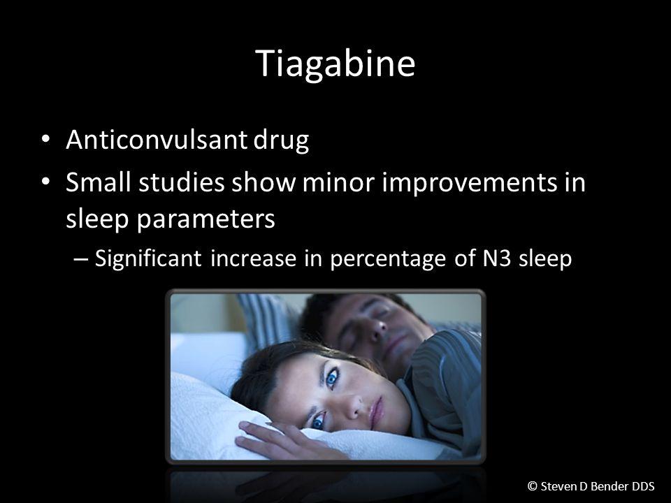 © Steven D Bender DDS Tiagabine Anticonvulsant drug Small studies show minor improvements in sleep parameters – Significant increase in percentage of N3 sleep