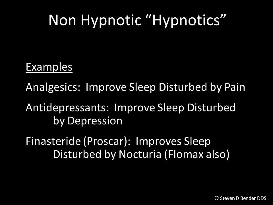 © Steven D Bender DDS Non Hypnotic Hypnotics Examples Analgesics: Improve Sleep Disturbed by Pain Antidepressants: Improve Sleep Disturbed by Depression Finasteride (Proscar): Improves Sleep Disturbed by Nocturia (Flomax also)