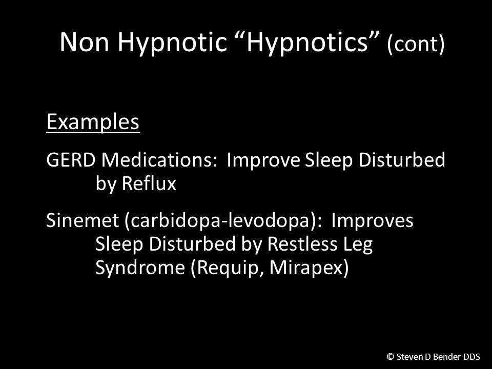 © Steven D Bender DDS Non Hypnotic Hypnotics (cont) Examples GERD Medications: Improve Sleep Disturbed by Reflux Sinemet (carbidopa-levodopa): Improves Sleep Disturbed by Restless Leg Syndrome (Requip, Mirapex)