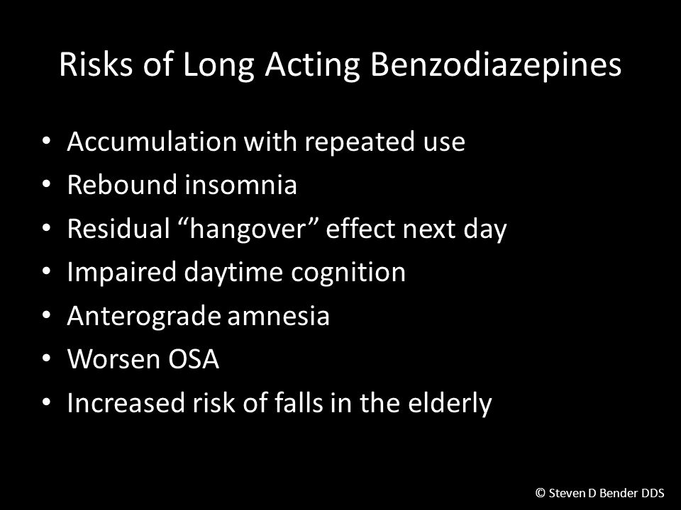 © Steven D Bender DDS Risks of Long Acting Benzodiazepines Accumulation with repeated use Rebound insomnia Residual hangover effect next day Impaired daytime cognition Anterograde amnesia Worsen OSA Increased risk of falls in the elderly