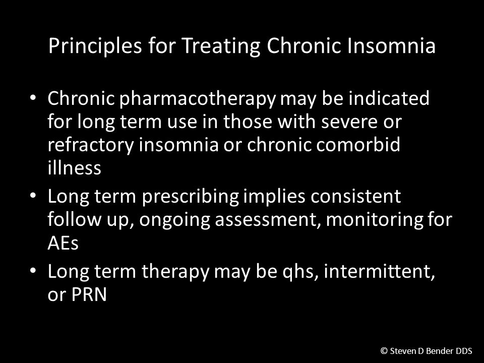 © Steven D Bender DDS Chronic pharmacotherapy may be indicated for long term use in those with severe or refractory insomnia or chronic comorbid illness Long term prescribing implies consistent follow up, ongoing assessment, monitoring for AEs Long term therapy may be qhs, intermittent, or PRN Principles for Treating Chronic Insomnia