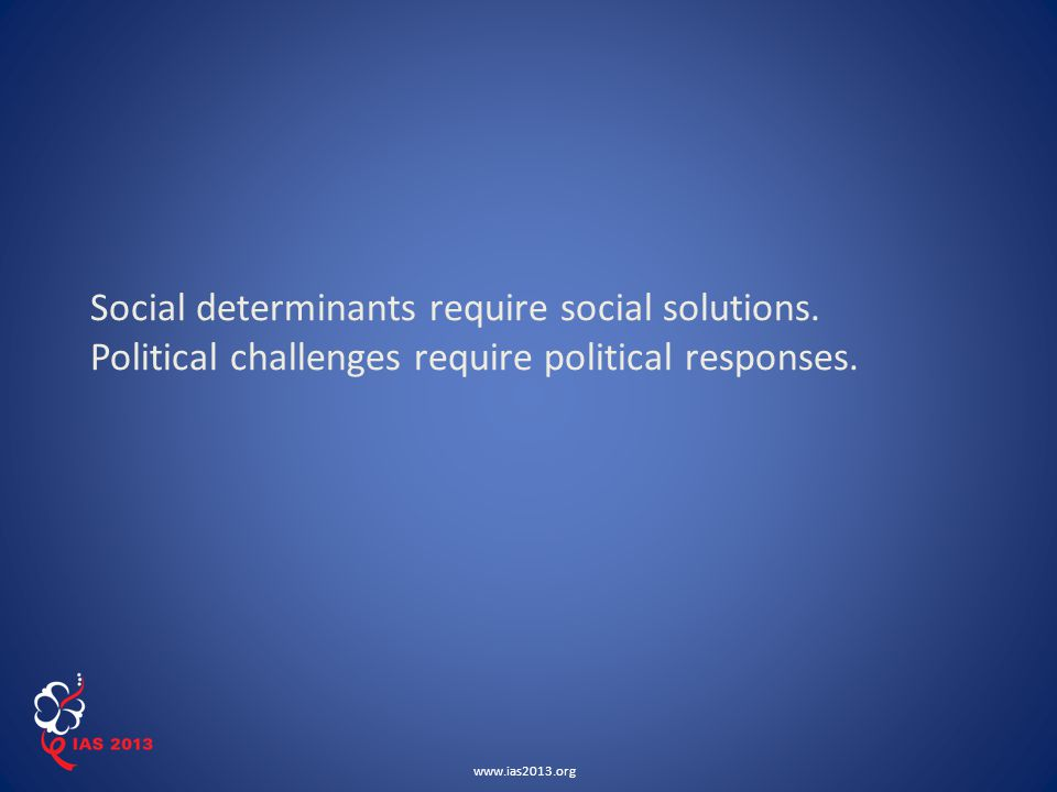 www.ias2013.org Social determinants require social solutions.
