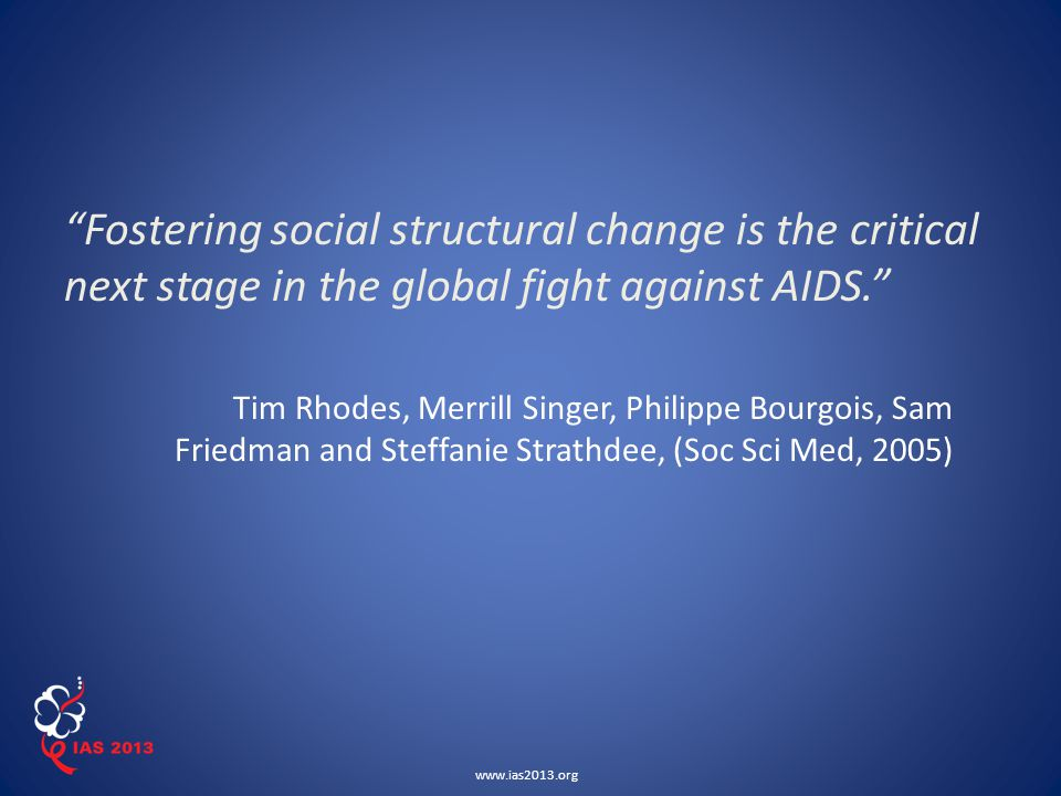 www.ias2013.org Fostering social structural change is the critical next stage in the global fight against AIDS. Tim Rhodes, Merrill Singer, Philippe Bourgois, Sam Friedman and Steffanie Strathdee, (Soc Sci Med, 2005)