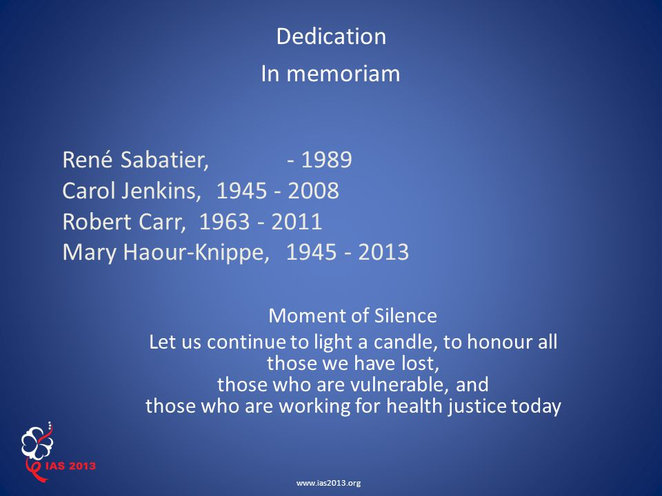 www.ias2013.org René Sabatier, - 1989 Carol Jenkins, 1945 - 2008 Robert Carr, 1963 - 2011 Mary Haour-Knippe, 1945 - 2013 Dedication In memoriam Moment of Silence Let us continue to light a candle, to honour all those we have lost, those who are vulnerable, and those who are working for health justice today