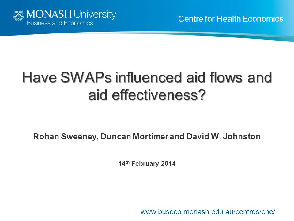 Centre for Health Economics Have SWAPs influenced aid flows and aid effectiveness? Rohan Sweeney, Duncan Mortimer and David W. Johnston 14 th February