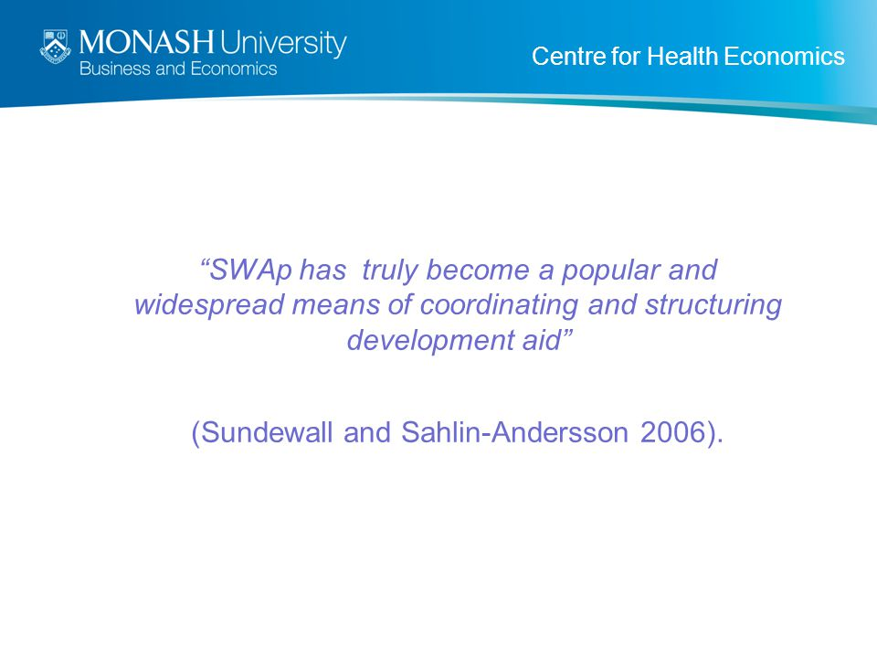 """Centre for Health Economics """"SWAp has truly become a popular and widespread means of coordinating and structuring development aid"""" (Sundewall and Sahl"""