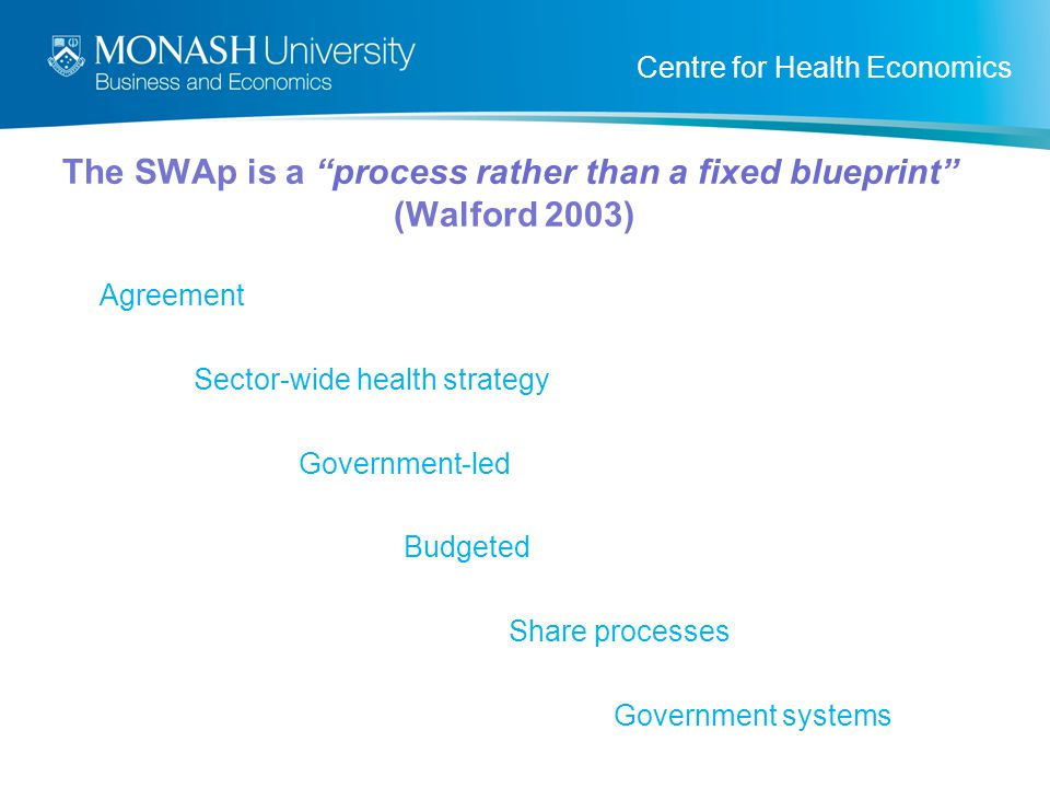 Centre for Health Economics The SWAp is a process rather than a fixed blueprint (Walford 2003) Agreement Sector-wide health strategy Government-led Budgeted Share processes Government systems