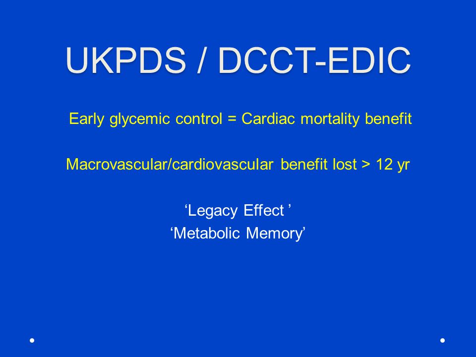 UKPDS / DCCT-EDIC Early glycemic control = Cardiac mortality benefit Macrovascular/cardiovascular benefit lost > 12 yr 'Legacy Effect ' 'Metabolic Mem