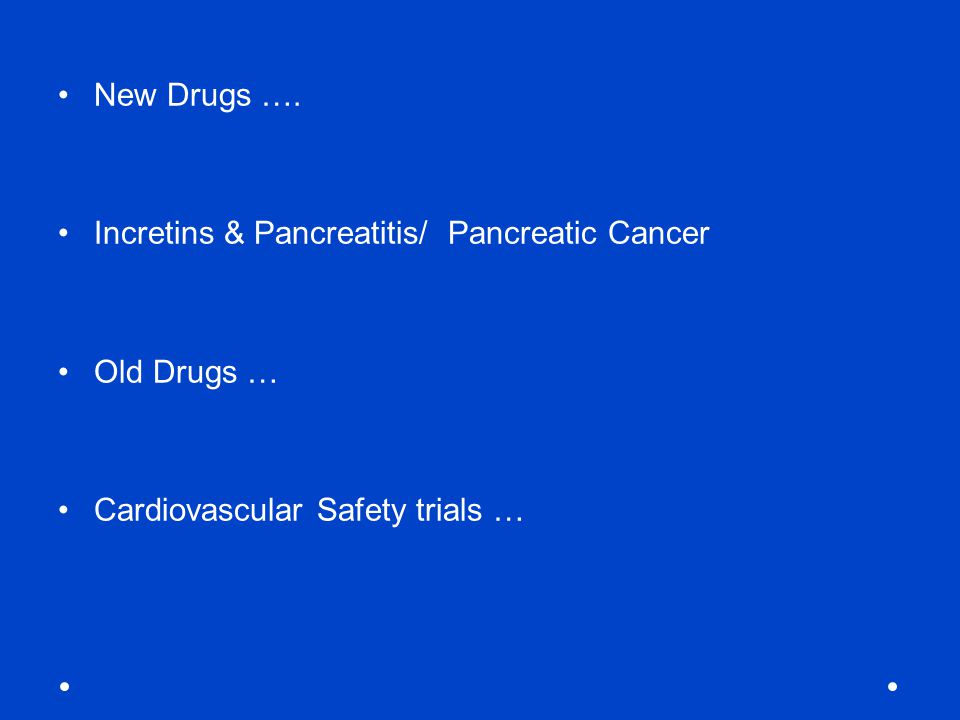 New Drugs …. Incretins & Pancreatitis/ Pancreatic Cancer Old Drugs … Cardiovascular Safety trials …