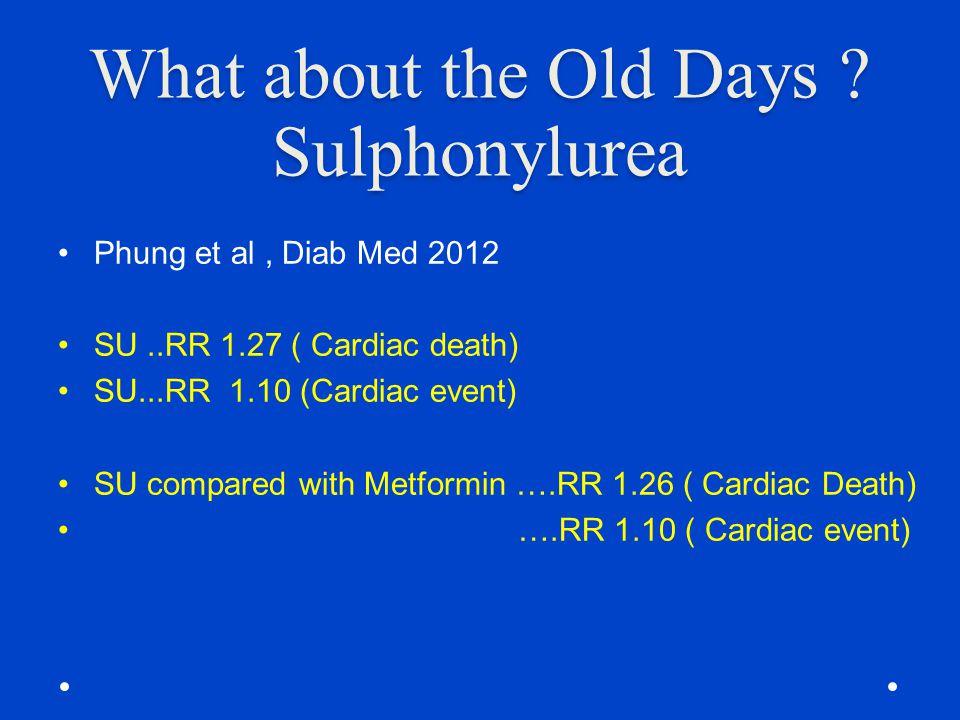 What about the Old Days ? Sulphonylurea Phung et al, Diab Med 2012 SU..RR 1.27 ( Cardiac death) SU...RR 1.10 (Cardiac event) SU compared with Metformi