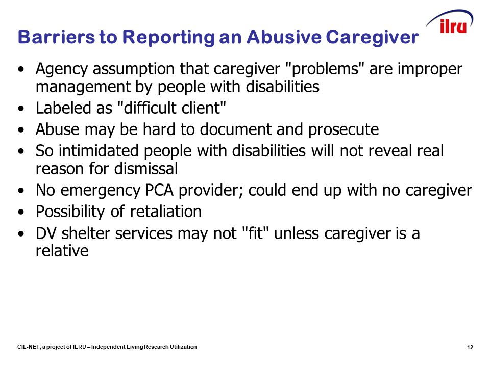 CIL-NET, a project of ILRU – Independent Living Research Utilization Barriers to Reporting an Abusive Caregiver Agency assumption that caregiver problems are improper management by people with disabilities Labeled as difficult client Abuse may be hard to document and prosecute So intimidated people with disabilities will not reveal real reason for dismissal No emergency PCA provider; could end up with no caregiver Possibility of retaliation DV shelter services may not fit unless caregiver is a relative 12