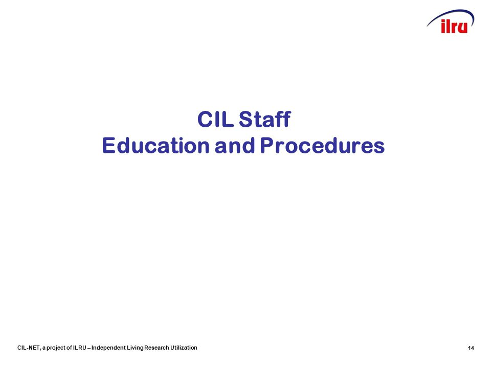 CIL-NET, a project of ILRU – Independent Living Research Utilization CIL Staff Education and Procedures 14