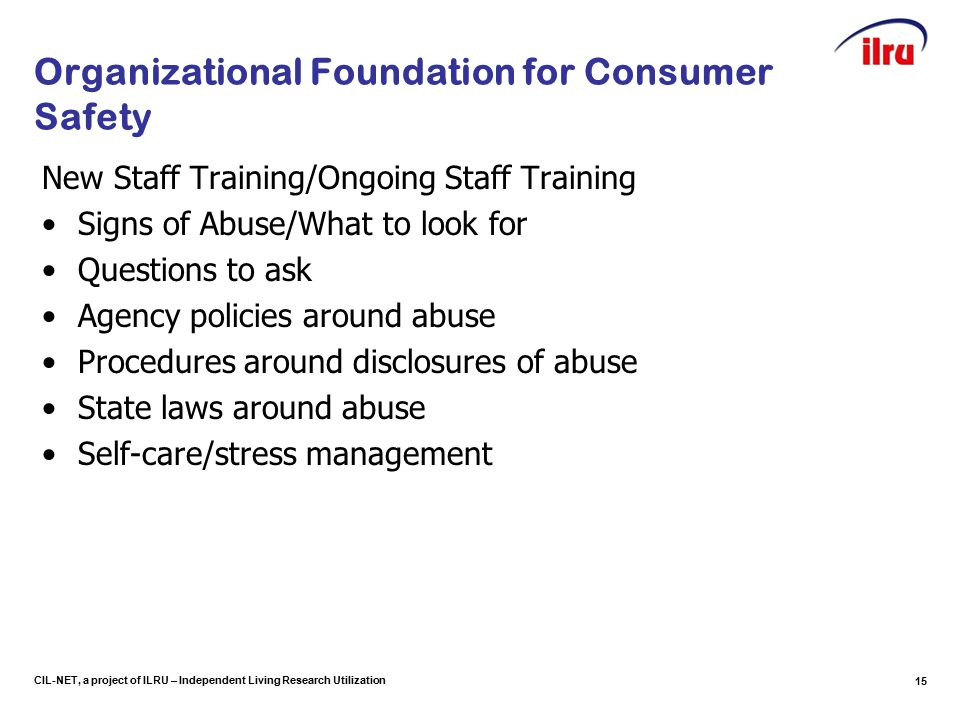 CIL-NET, a project of ILRU – Independent Living Research Utilization Organizational Foundation for Consumer Safety New Staff Training/Ongoing Staff Training Signs of Abuse/What to look for Questions to ask Agency policies around abuse Procedures around disclosures of abuse State laws around abuse Self-care/stress management 15