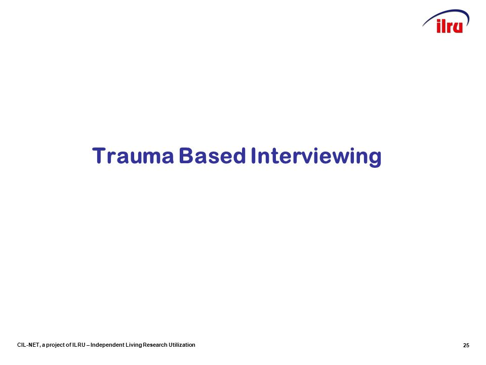 CIL-NET, a project of ILRU – Independent Living Research Utilization Trauma Based Interviewing 25