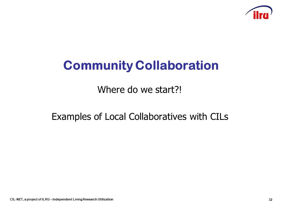 CIL-NET, a project of ILRU – Independent Living Research Utilization Community Collaboration Where do we start .