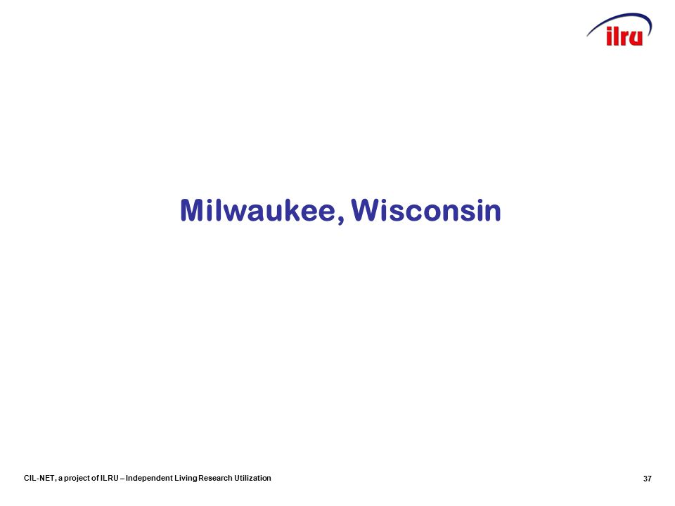 CIL-NET, a project of ILRU – Independent Living Research Utilization Milwaukee, Wisconsin 37