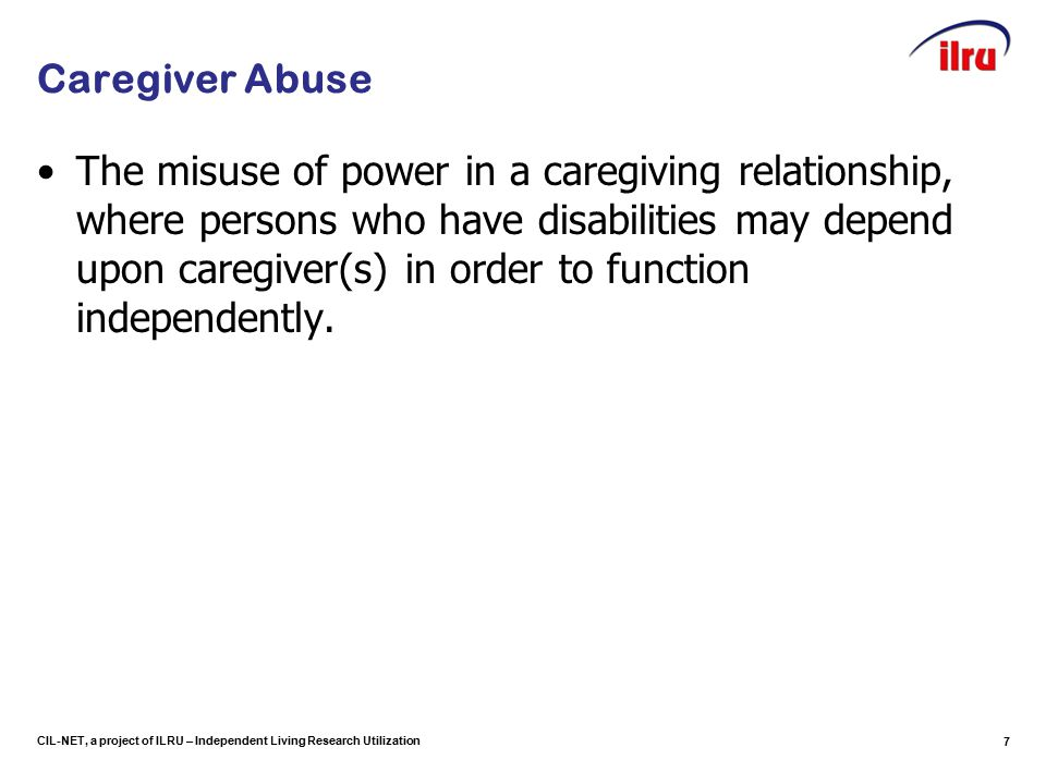 CIL-NET, a project of ILRU – Independent Living Research Utilization Caregiver Abuse The misuse of power in a caregiving relationship, where persons who have disabilities may depend upon caregiver(s) in order to function independently.