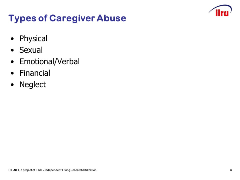 CIL-NET, a project of ILRU – Independent Living Research Utilization Types of Caregiver Abuse Physical Sexual Emotional/Verbal Financial Neglect 8