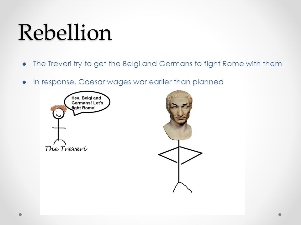 Rebellion ● The Treveri try to get the Belgi and Germans to fight Rome with them ● In response, Caesar wages war earlier than planned