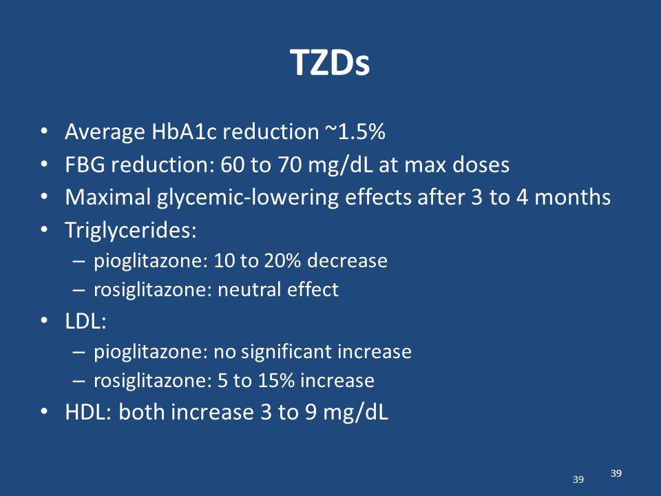 TZDs Average HbA1c reduction ~1.5% FBG reduction: 60 to 70 mg/dL at max doses Maximal glycemic-lowering effects after 3 to 4 months Triglycerides: – p