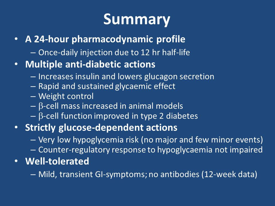 Glucagon-like, peptide-1 (GLP-1) Mimetic Medication (A1C reduction) Mechanism of ActionComments Exenatide Exenatide weekly Liraglutide (1% to 1.5%) Stimulates GLP-1 receptors which increases production of insulin in response to high blood glucose levels Inhibits post-prandial glucagon release Slows gastric emptying Injections Promotes weight loss Nausea and diarrhea are common Induces satiety
