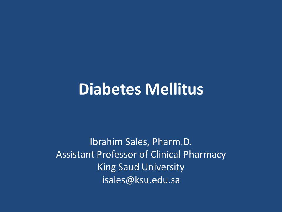 Diabetes Mellitus Ibrahim Sales, Pharm.D. Assistant Professor of Clinical Pharmacy King Saud University isales@ksu.edu.sa