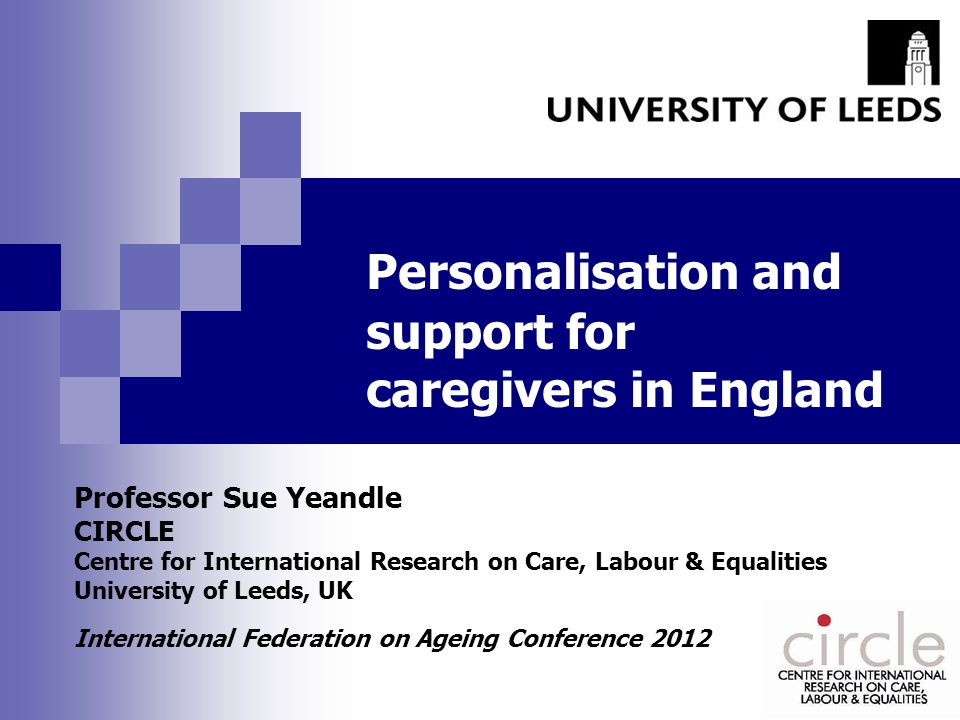 Personalisation and support for caregivers in England Professor Sue Yeandle CIRCLE Centre for International Research on Care, Labour & Equalities University of Leeds, UK International Federation on Ageing Conference 2012
