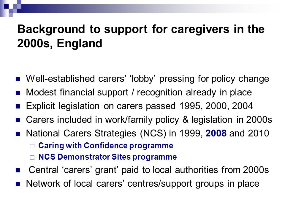 Background to support for caregivers in the 2000s, England Well-established carers' 'lobby' pressing for policy change Modest financial support / recognition already in place Explicit legislation on carers passed 1995, 2000, 2004 Carers included in work/family policy & legislation in 2000s National Carers Strategies (NCS) in 1999, 2008 and 2010  Caring with Confidence programme  NCS Demonstrator Sites programme Central 'carers' grant' paid to local authorities from 2000s Network of local carers' centres/support groups in place