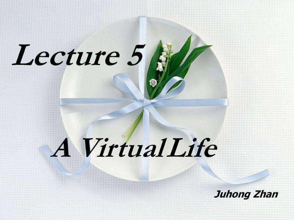Lecture 5 A Virtual Life Juhong Zhan