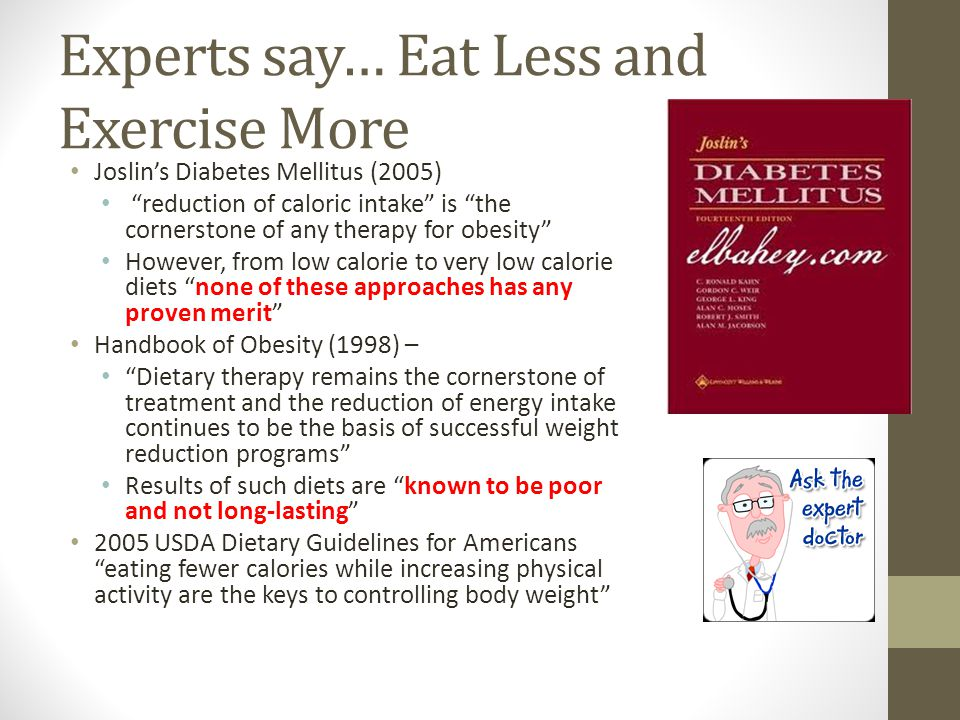 "Experts say… Eat Less and Exercise More Joslin's Diabetes Mellitus (2005) ""reduction of caloric intake"" is ""the cornerstone of any therapy for obesity"