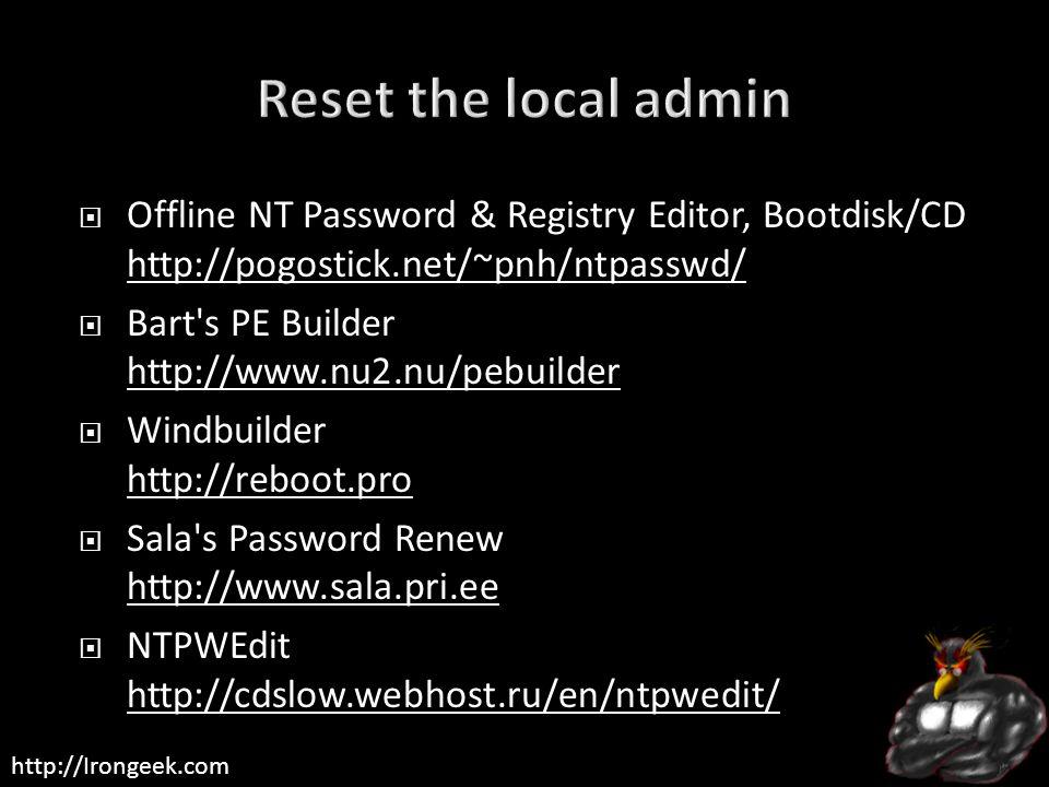 http://Irongeek.com  Offline NT Password & Registry Editor, Bootdisk/CD http://pogostick.net/~pnh/ntpasswd/ http://pogostick.net/~pnh/ntpasswd/  Bart s PE Builder http://www.nu2.nu/pebuilder http://www.nu2.nu/pebuilder  Windbuilder http://reboot.pro http://reboot.pro  Sala s Password Renew http://www.sala.pri.ee http://www.sala.pri.ee  NTPWEdit http://cdslow.webhost.ru/en/ntpwedit/ http://cdslow.webhost.ru/en/ntpwedit/