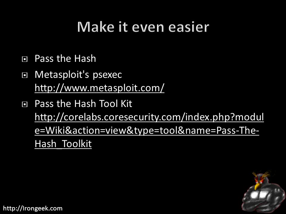 http://Irongeek.com  Pass the Hash  Metasploit s psexec http://www.metasploit.com/ http://www.metasploit.com/  Pass the Hash Tool Kit http://corelabs.coresecurity.com/index.php?modul e=Wiki&action=view&type=tool&name=Pass-The- Hash_Toolkit http://corelabs.coresecurity.com/index.php?modul e=Wiki&action=view&type=tool&name=Pass-The- Hash_Toolkit