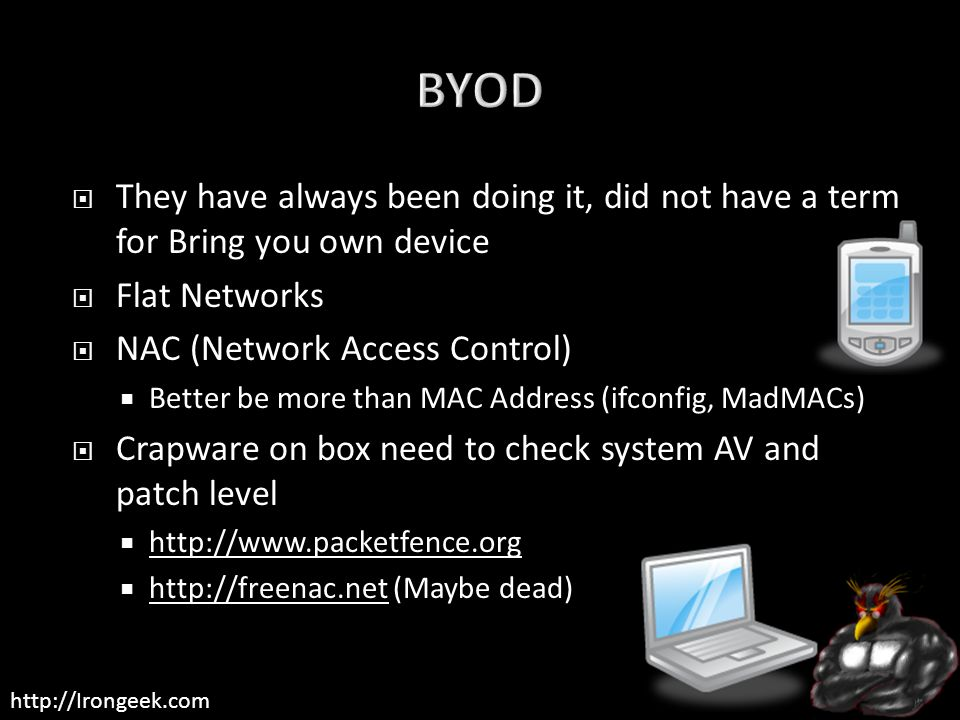 http://Irongeek.com  They have always been doing it, did not have a term for Bring you own device  Flat Networks  NAC (Network Access Control)  Better be more than MAC Address (ifconfig, MadMACs)  Crapware on box need to check system AV and patch level  http://www.packetfence.org http://www.packetfence.org  http://freenac.net (Maybe dead) http://freenac.net